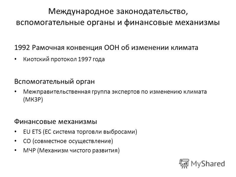 Международное законодательство, вспомогательные органы и финансовые механизмы 1992 Рамочная конвенция ООН об изменении климата Киотский протокол 1997 года Вспомогательный орган Межправительственная группа экспертов по изменению климата (МКЗР) Финансо