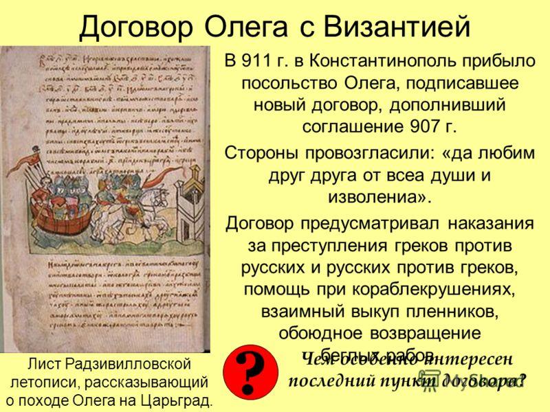 Договор Олега с Византией В 911 г. в Константинополь прибыло посольство Олега, подписавшее новый договор, дополнивший соглашение 907 г. Стороны провозгласили: «да любим друг друга от всеа души и изволениа». Договор предусматривал наказания за преступ