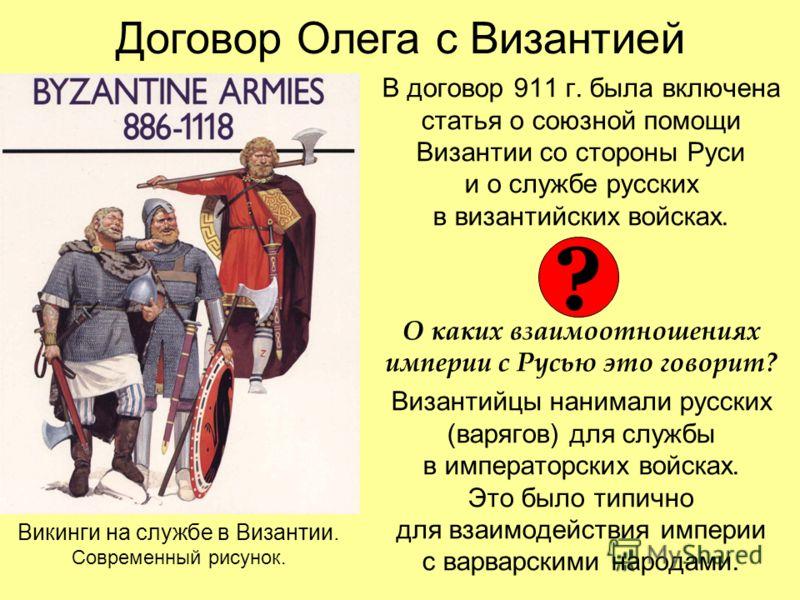 Договор Олега с Византией В договор 911 г. была включена статья о союзной помощи Византии со стороны Руси и о службе русских в византийских войсках. О каких взаимоотношениях империи с Русью это говорит? Византийцы нанимали русских (варягов) для служб