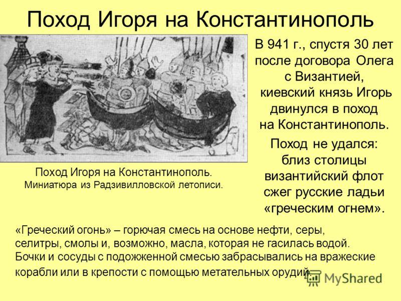 Поход Игоря на Константинополь В 941 г., спустя 30 лет после договора Олега с Византией, киевский князь Игорь двинулся в поход на Константинополь. Поход не удался: близ столицы византийский флот сжег русские ладьи «греческим огнем». Поход Игоря на Ко