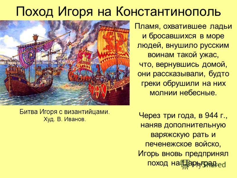 Поход Игоря на Константинополь Пламя, охватившее ладьи и бросавшихся в море людей, внушило русским воинам такой ужас, что, вернувшись домой, они рассказывали, будто греки обрушили на них молнии небесные. Через три года, в 944 г., наняв дополнительную