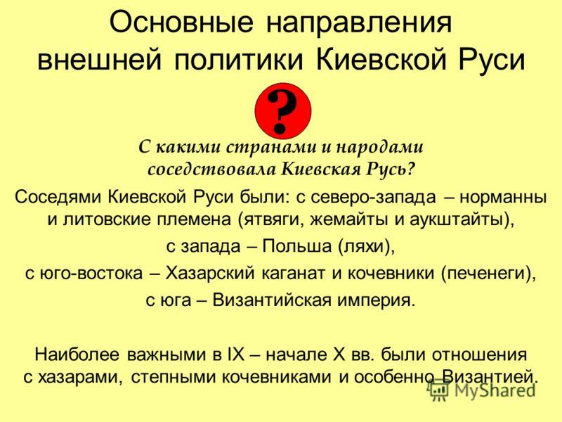 Основные направления внешней политики Киевской Руси С какими странами и народами соседствовала Киевская Русь? Соседями Киевской Руси были: с северо-запада – норманны и литовские племена (ятвяги, жемайты и аукштайты), c запада – Польша (ляхи), с юго-в