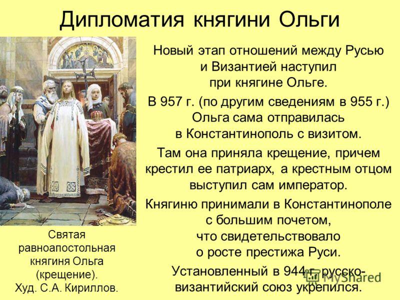 Дипломатия княгини Ольги Новый этап отношений между Русью и Византией наступил при княгине Ольге. В 957 г. (по другим сведениям в 955 г.) Ольга сама отправилась в Константинополь с визитом. Там она приняла крещение, причем крестил ее патриарх, а крес