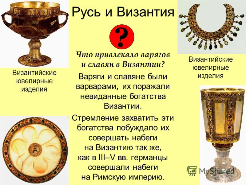 Русь и Византия Что привлекало варягов и славян в Византии? Варяги и славяне были варварами, их поражали невиданные богатства Византии. Стремление захватить эти богатства побуждало их совершать набеги на Византию так же, как в III–V вв. германцы сове