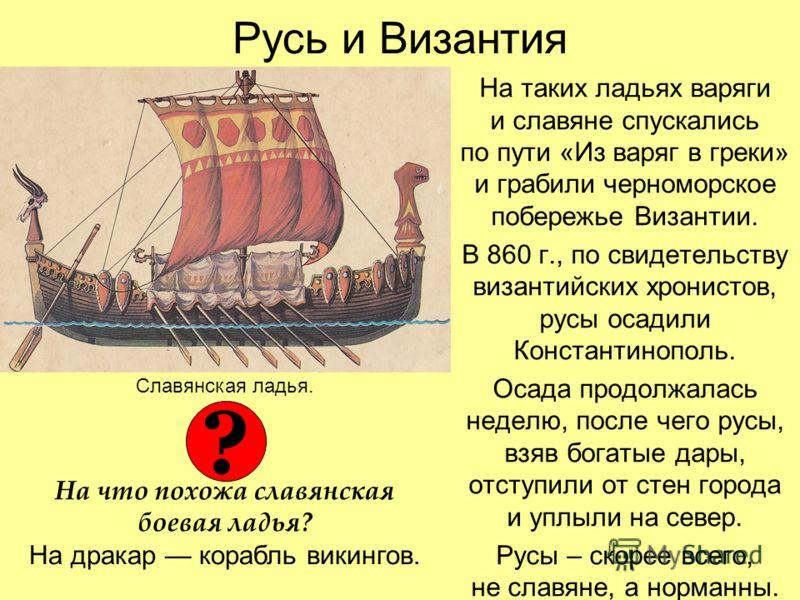 Русь и Византия На таких ладьях варяги и славяне спускались по пути «Из варяг в греки» и грабили черноморское побережье Византии. В 860 г., по свидетельству византийских хронистов, русы осадили Константинополь. Осада продолжалась неделю, после чего р