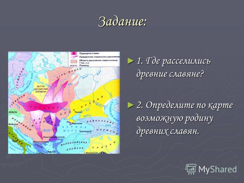 Задание: 1. Где расселились древние славяне? 2. Определите по карте возможную родину древних славян.