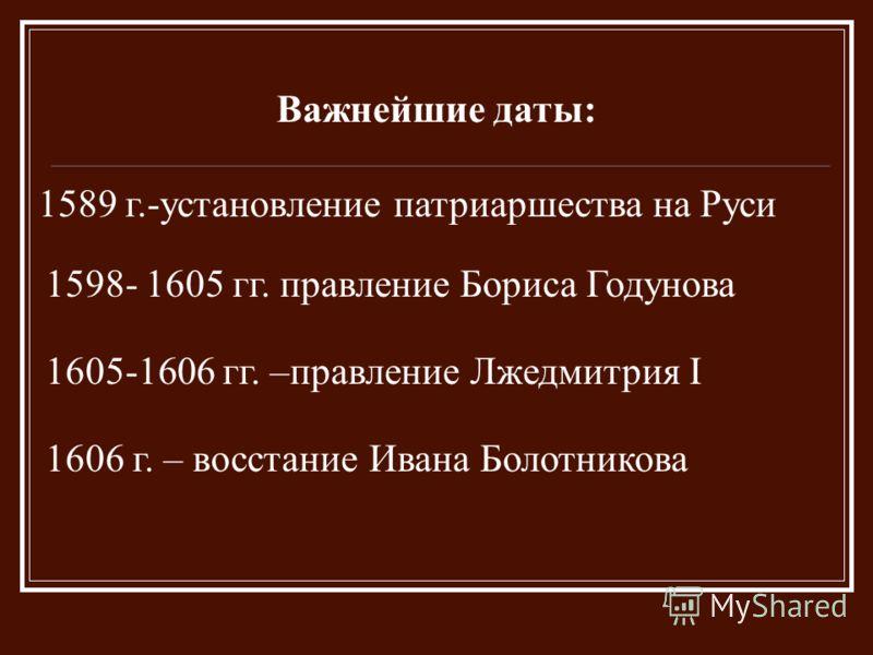 Важнейшие даты: 1589 г.-установление патриаршества на Руси 1598- 1605 гг. правление Бориса Годунова 1605-1606 гг. –правление Лжедмитрия I 1606 г. – восстание Ивана Болотникова
