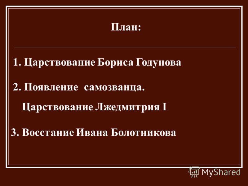 План: 1. Царствование Бориса Годунова 2. Появление самозванца. Царствование Лжедмитрия I 3. Восстание Ивана Болотникова