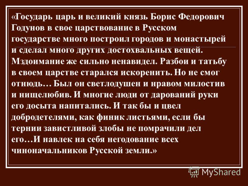 «Государь царь и великий князь Борис Федорович Годунов в свое царствование в Русском государстве много построил городов и монастырей и сделал много других достохвальных вещей. Мздоимание же сильно ненавидел. Разбои и татьбу в своем царстве старался и
