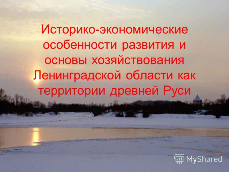 Историко-экономические особенности развития и основы хозяйствования Ленинградской области как территории древней Руси.