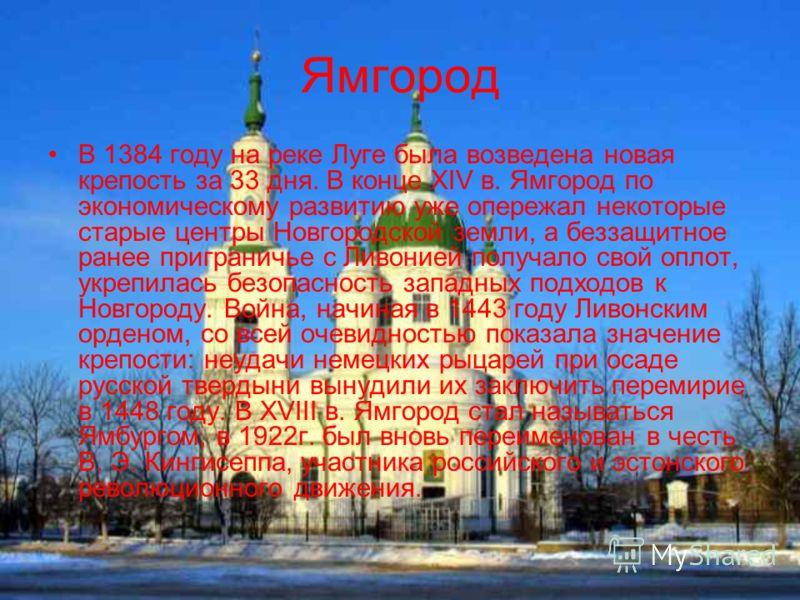 Ямгород В 1384 году на реке Луге была возведена новая крепость за 33 дня. В конце XIV в. Ямгород по экономическому развитию уже опережал некоторые старые центры Новгородской земли, а беззащитное ранее приграничье с Ливонией получало свой оплот, укреп