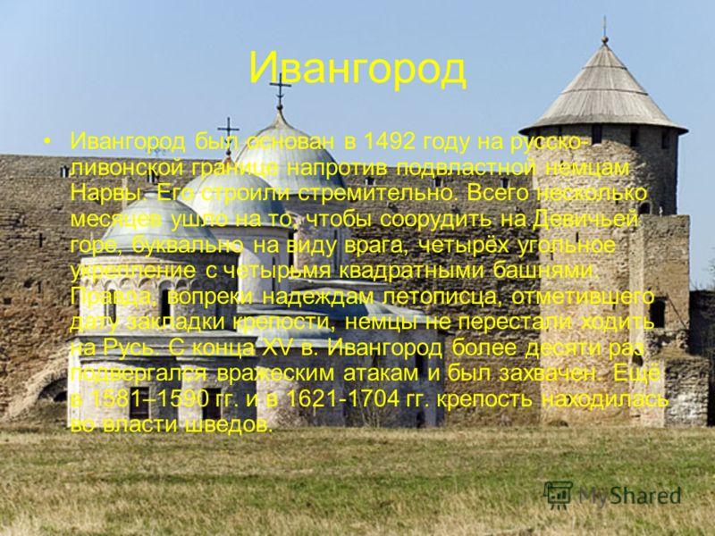 Ивангород Ивангород был основан в 1492 году на русско- ливонской границе напротив подвластной немцам Нарвы. Его строили стремительно. Всего несколько месяцев ушло на то, чтобы соорудить на Девичьей горе, буквально на виду врага, четырёх угольное укре