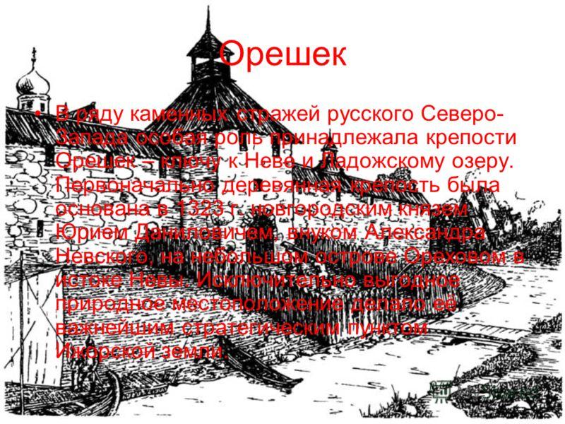 Орешек В ряду каменных стражей русского Северо- Запада особая роль принадлежала крепости Орешек – ключу к Неве и Ладожскому озеру. Первоначально деревянная крепость была основана в 1323 г. новгородским князем Юрием Даниловичем, внуком Александра Невс