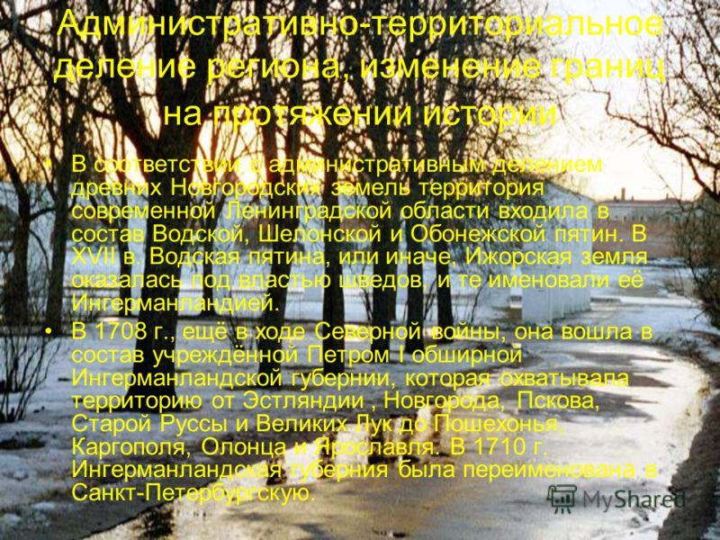 Административно-территориальное деление региона, изменение границ на протяжении истории В соответствии с административным делением древних Новгородских земель территория современной Ленинградской области входила в состав Водской, Шелонской и Обонежск
