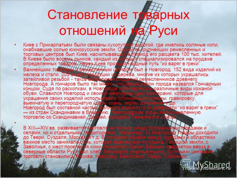 Становление товарных отношений на Руси Киев с Прикарпатьем были связаны сухопутной дорогой, где имелись соляные копи, снабжавшие солью южнорусские земли. Одним из крупнейших ремесленных и торговых центров был Киев, насчитывавший в период его расцвета
