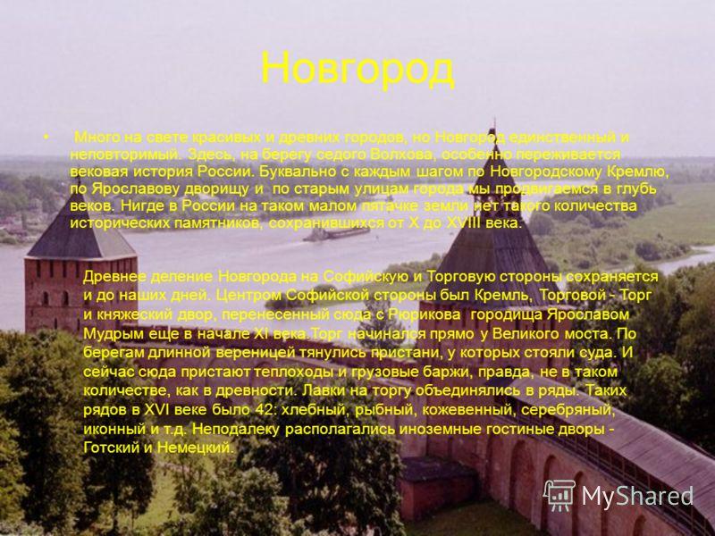 Новгород Много на свете красивых и древних городов, но Новгород единственный и неповторимый. Здесь, на берегу седого Волхова, особенно переживается вековая история России. Буквально с каждым шагом по Новгородскому Кремлю, по Ярославову дворищу и по с