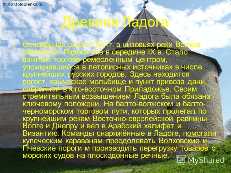 Древняя Ладога Основанная около 750 гг. в низовьях реки Волхов поселение Ладога уже в середине IX в. Стало важным торгово-ремесленным центром, упоминавшийся в летописных источниках в числе крупнейших русских городов. Здесь находится погост, языческое