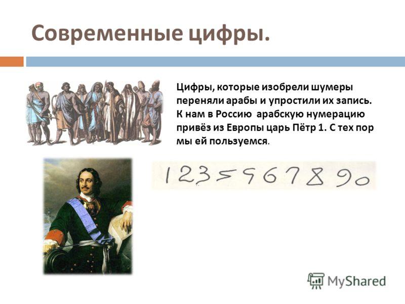 Современные цифры. Цифры, которые изобрели шумеры переняли арабы и упростили их запись. К нам в Россию арабскую нумерацию привёз из Европы царь Пётр 1. С тех пор мы ей пользуемся.