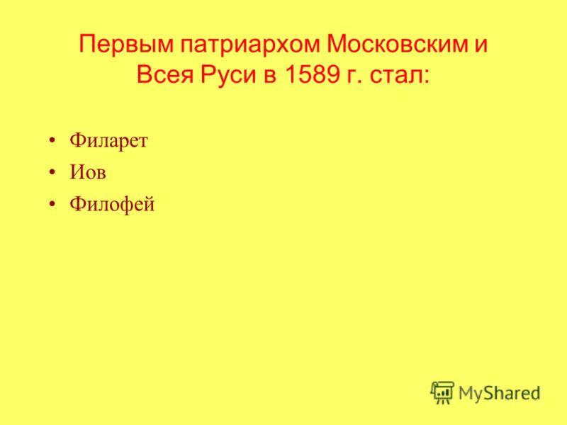 Первым патриархом Московским и Всея Руси в 1589 г. стал: Филарет Иов Филофей