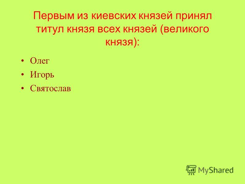 Первым из киевских князей принял титул князя всех князей (великого князя): Олег Игорь Святослав