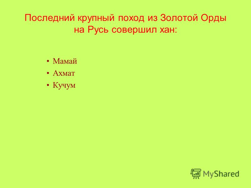 Последний крупный поход из Золотой Орды на Русь совершил хан: Мамай Ахмат Кучум