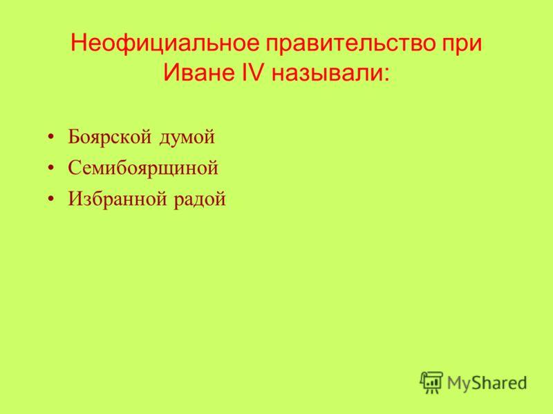 Неофициальное правительство при Иване IV называли: Боярской думой Семибоярщиной Избранной радой