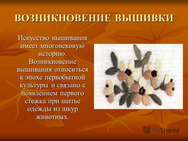 ВОЗНИКНОВЕНИЕ ВЫШИВКИ Искусство вышивания имеет многовековую историю. Возникновение вышивания относиться к эпохе первобытной культуры и связано с появлением первого стежка при шитье одежды из шкур животных.
