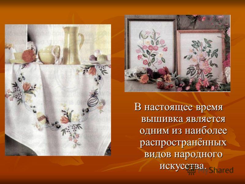 В настоящее время вышивка является одним из наиболее распространённых видов народного искусства.