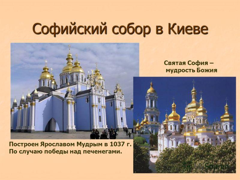 Софийский собор в Киеве Построен Ярославом Мудрым в 1037 г. По случаю победы над печенегами. Святая София – мудрость Божия