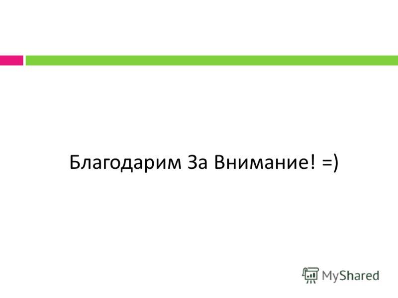 Благодарим За Внимание ! =)