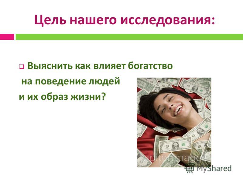 Цель нашего исследования : Выяснить как влияет богатство на поведение людей и их образ жизни ?