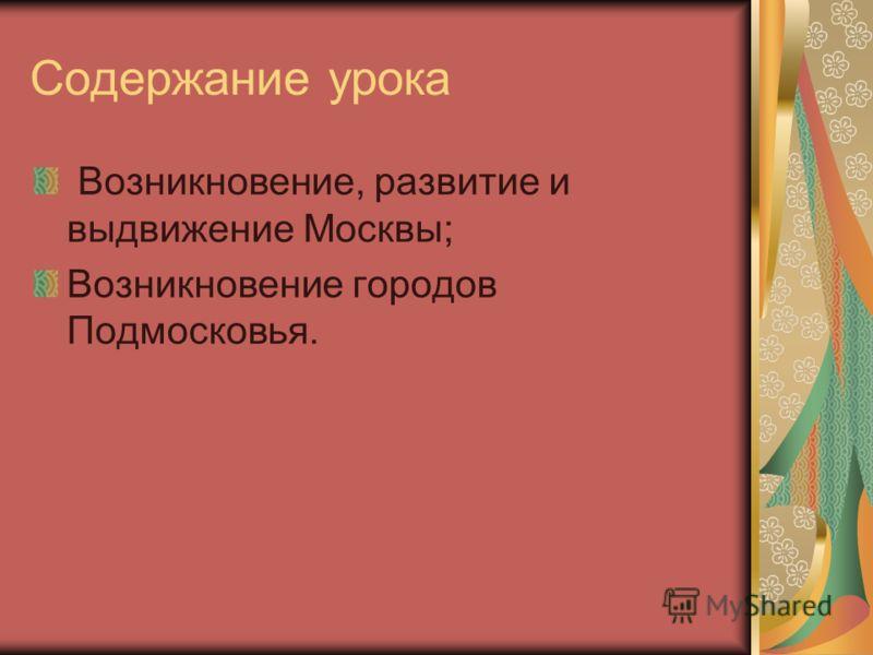 Содержание урока Возникновение, развитие и выдвижение Москвы; Возникновение городов Подмосковья.