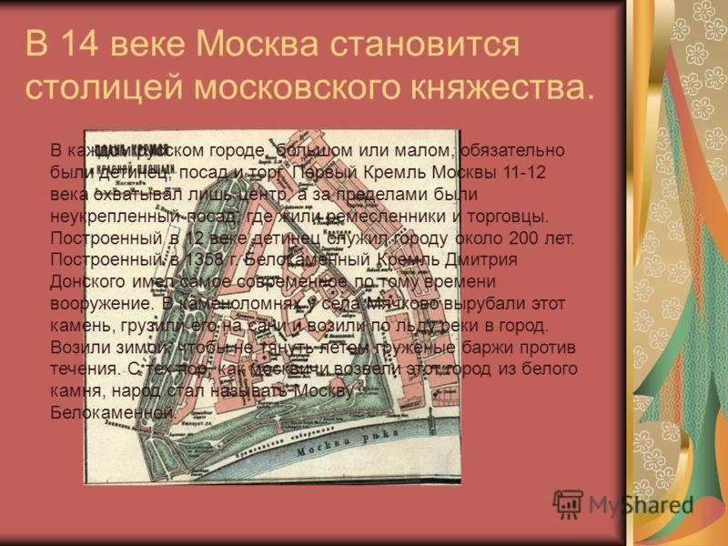 В 14 веке Москва становится столицей московского княжества. В каждом русском городе, большом или малом, обязательно были детинец, посад и торг. Первый Кремль Москвы 11-12 века охватывал лишь центр, а за пределами были неукрепленный посад, где жили ре