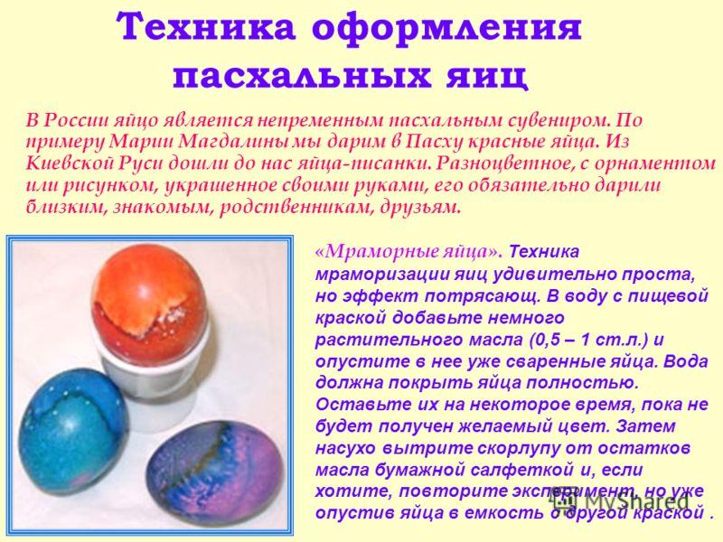 Техника оформления пасхальных яиц В России яйцо является непременным пасхальным сувениром. По примеру Марии Магдалины мы дарим в Пасху красные яйца. Из Киевской Руси дошли до нас яйца-писанки. Разноцветное, с орнаментом или рисунком, украшенное своим