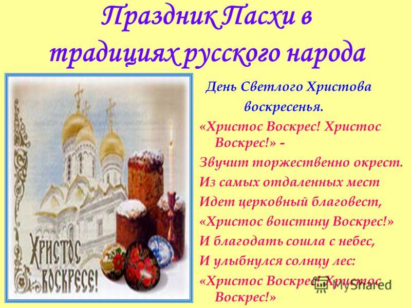 Праздник Пасхи в традициях русского народа День Светлого Христова воскресенья. «Христос Воскрес! Христос Воскрес!» - Звучит торжественно окрест. Из самых отдаленных мест Идет церковный благовест, «Христос воистину Воскрес!» И благодать сошла с небес,