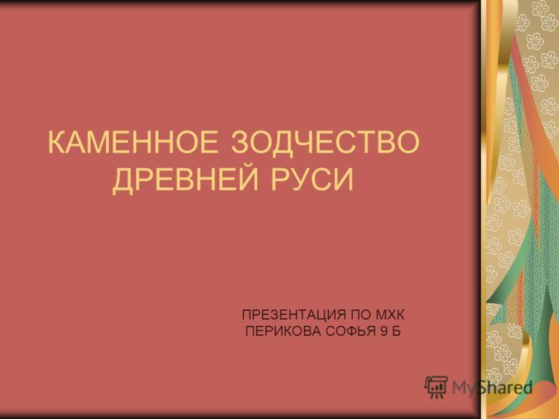КАМЕННОЕ ЗОДЧЕСТВО ДРЕВНЕЙ РУСИ ПРЕЗЕНТАЦИЯ ПО МХК ПЕРИКОВА СОФЬЯ 9 Б