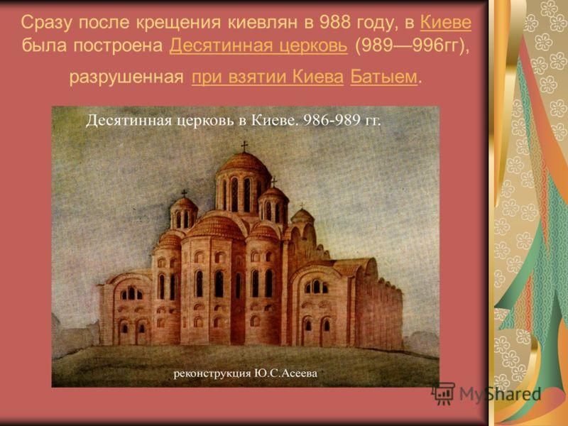Сразу после крещения киевлян в 988 году, в Киеве была построена Десятинная церковь (989996гг), разрушенная при взятии Киева Батыем.КиевеДесятинная церковьпри взятии КиеваБатыем