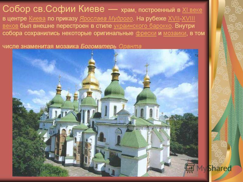 Собор св.Софии Киеве храм, построенный в XI веке в центре Киева по приказу Ярослава Мудрого. На рубеже XVII-XVIII веков был внешне перестроен в стиле украинского барокко. Внутри собора сохранились некоторые оригинальные фрески и мозаики, в том числе
