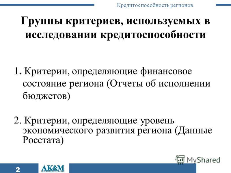 Кредитоспособность регионов 2 Группы критериев, используемых в исследовании кредитоспособности 1. Критерии, определяющие финансовое состояние региона (Отчеты об исполнении бюджетов) 2. Критерии, определяющие уровень экономического развития региона (Д