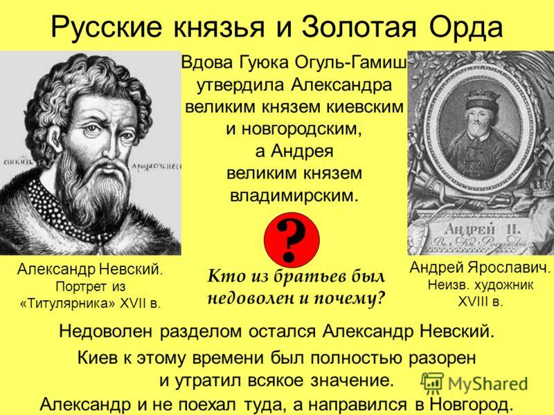 Русские князья и Золотая Орда Недоволен разделом остался Александр Невский. Киев к этому времени был полностью разорен и утратил всякое значение. Александр и не поехал туда, а направился в Новгород. Вдова Гуюка Огуль-Гамиш утвердила Александра велики
