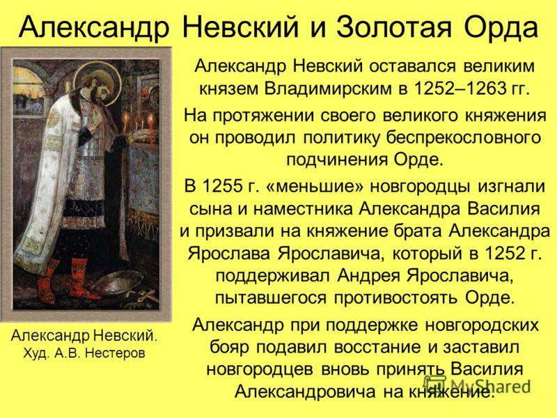 Александр Невский и Золотая Орда Александр Невский оставался великим князем Владимирским в 1252–1263 гг. На протяжении своего великого княжения он проводил политику беспрекословного подчинения Орде. В 1255 г. «меньшие» новгородцы изгнали сына и намес