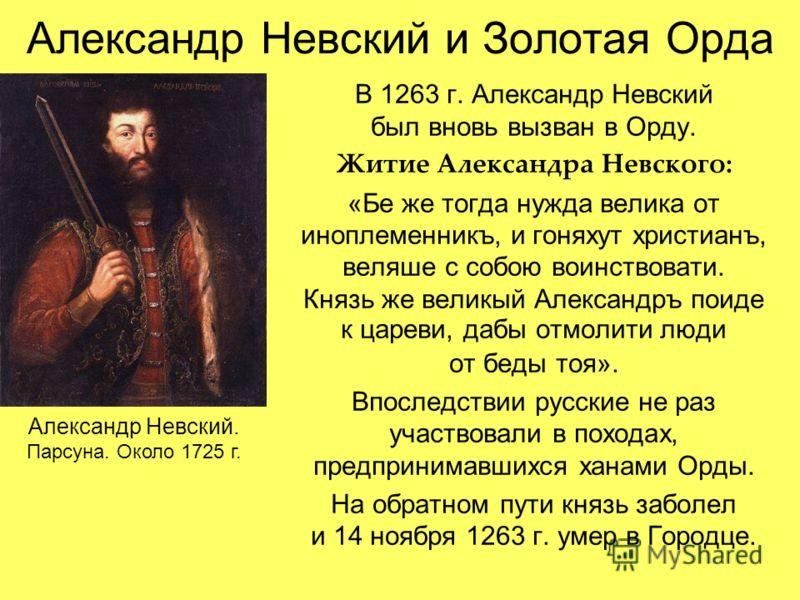 Александр Невский и Золотая Орда В 1263 г. Александр Невский был вновь вызван в Орду. Житие Александра Невского: «Бе же тогда нужда велика от иноплеменникъ, и гоняхут христианъ, веляше с собою воинствовати. Князь же великый Александръ поиде к цареви,