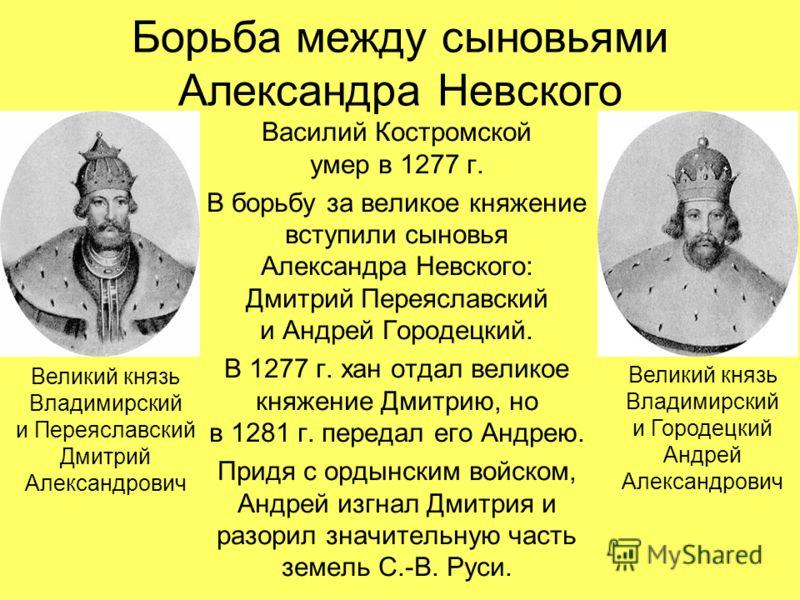 Борьба между сыновьями Александра Невского Василий Костромской умер в 1277 г. В борьбу за великое княжение вступили сыновья Александра Невского: Дмитрий Переяславский и Андрей Городецкий. В 1277 г. хан отдал великое княжение Дмитрию, но в 1281 г. пер