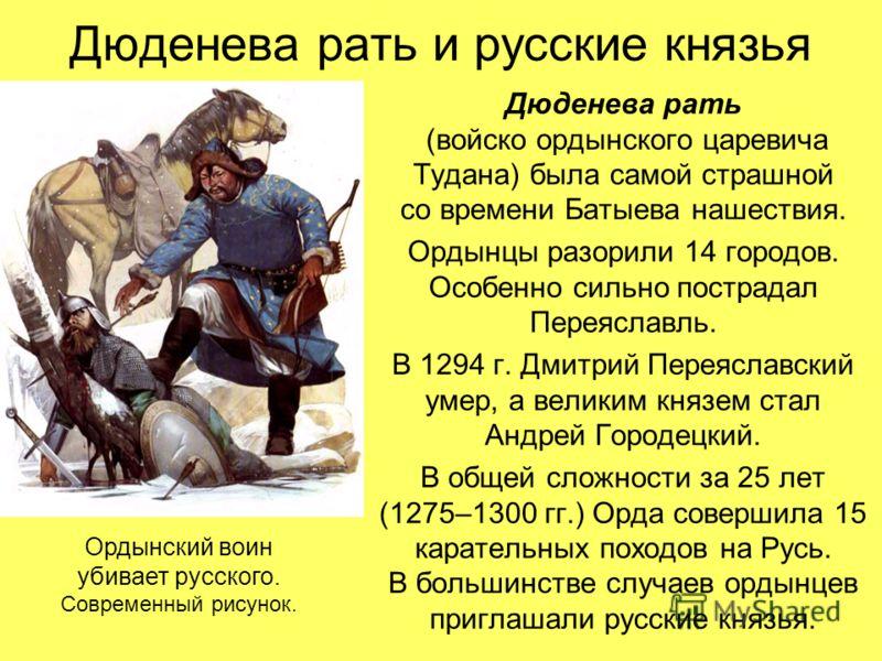 Дюденева рать и русские князья Дюденева рать (войско ордынского царевича Тудана) была самой страшной со времени Батыева нашествия. Ордынцы разорили 14 городов. Особенно сильно пострадал Переяславль. В 1294 г. Дмитрий Переяславский умер, а великим кня