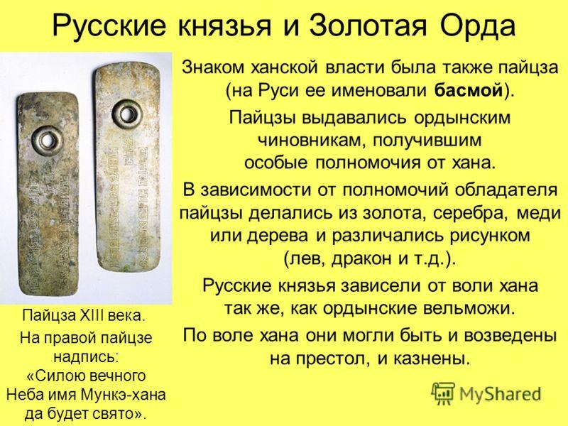 Русские князья и Золотая Орда Знаком ханской власти была также пайцза (на Руси ее именовали басмой). Пайцзы выдавались ордынским чиновникам, получившим особые полномочия от хана. В зависимости от полномочий обладателя пайцзы делались из золота, сереб