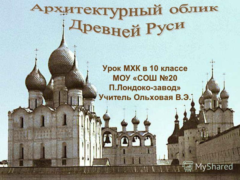 Урок МХК в 10 классе МОУ «СОШ 20 П.Лондоко-завод» Учитель Ольховая В.Э.