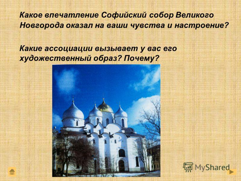 Какое впечатление Софийский собор Великого Новгорода оказал на ваши чувства и настроение? Какие ассоциации вызывает у вас его художественный образ? Почему?