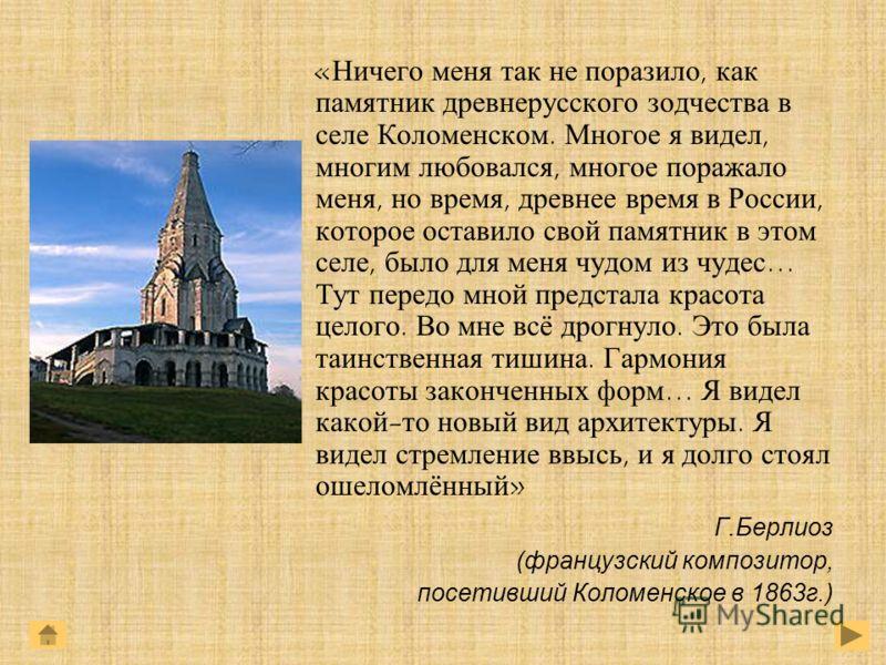 «Ничего меня так не поразило, как памятник древнерусского зодчества в селе Коломенском. Многое я видел, многим любовался, многое поражало меня, но время, древнее время в России, которое оставило свой памятник в этом селе, было для меня чудом из чудес