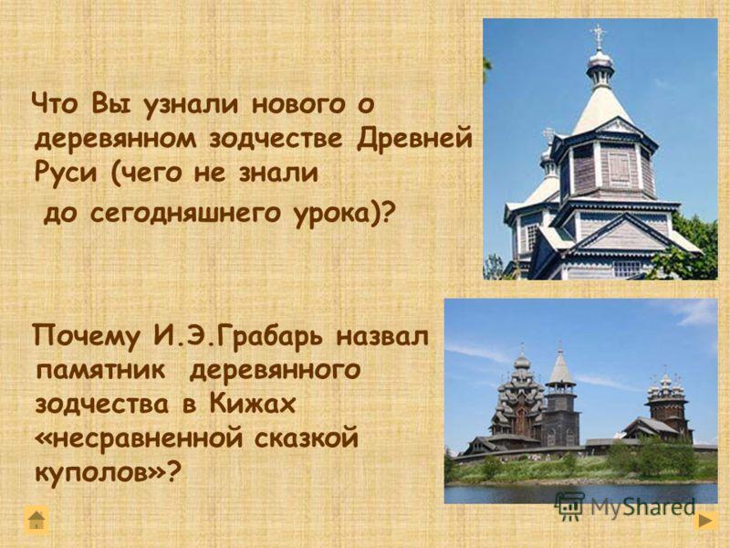 Что Вы узнали нового о деревянном зодчестве Древней Руси (чего не знали до сегодняшнего урока)? Почему И.Э.Грабарь назвал памятник деревянного зодчества в Кижах «несравненной сказкой куполов»?