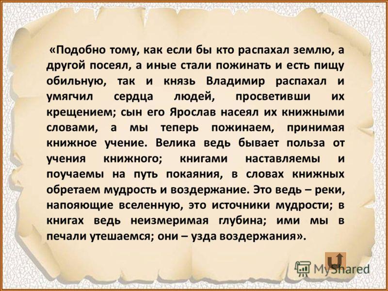 Как русские люди оценивали сокровища, приобретенные ими с христианством, и как были благодарны людям, давшим им это сокровище, видно из отзыва летописца Нестора о деятельности князей Владимира и Ярослава: